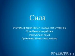 Сила Учитель физики МБОУ «СОШ» пст.Студенец Усть-Вымского района Республики Коми