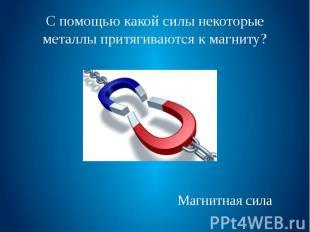 С помощью какой силы некоторые металлы притягиваются к магниту?