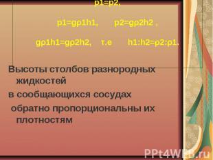p1=p2, p1=gρ1h1, p2=gρ2h2 , gρ1h1=gρ2h2, т.е h1:h2=ρ2:ρ1. Высоты столбов разноро