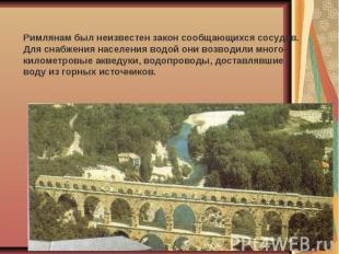 Римлянам был неизвестен закон сообщающихся сосудов. Для снабжения населения водо