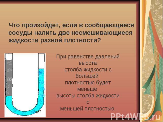 Что произойдет, если в сообщающиеся сосуды налить две несмешивающиеся жидкости разной плотности?