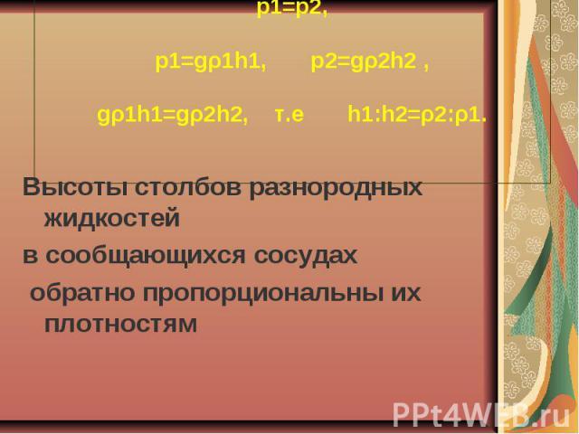 p1=p2, p1=gρ1h1, p2=gρ2h2 , gρ1h1=gρ2h2, т.е h1:h2=ρ2:ρ1. Высоты столбов разнородных жидкостей в сообщающихся сосудах обратно пропорциональны их плотностям
