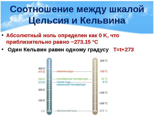 Соотношение между шкалой Цельсия и Кельвина Абсолютный ноль определен как 0 K, что приблизительно равно −273.15 °C Один Кельвин равен одному градусу T=t+273