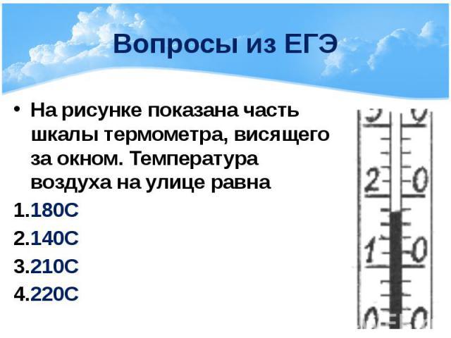 Вопросы из ЕГЭ На рисунке показана часть шкалы термометра, висящего за окном. Температура воздуха на улице равна 180С 140С 210С 220С
