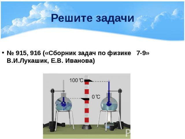 Решите задачи № 915, 916 («Сборник задач по физике 7-9» В.И.Лукашик, Е.В. Иванова)