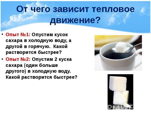 От чего зависит тепловое движение? Опыт №1: Опустим кусок сахара в холодную воду, а другой в горячую. Какой растворится быстрее? Опыт №2: Опустим 2 куска сахара (один больше другого) в холодную воду. Какой растворится быстрее?