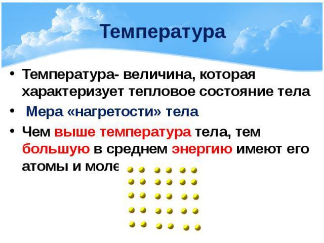 Температура Температура- величина, которая характеризует тепловое состояние тела Мера «нагретости» тела Чем выше температура тела, тем большую в среднем энергию имеют его атомы и молекулы