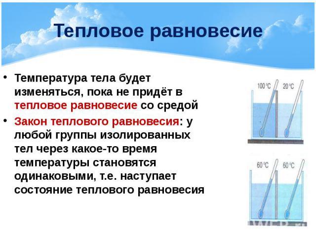 Тепловое равновесие Температура тела будет изменяться, пока не придёт в тепловое равновесие со средой Закон теплового равновесия: у любой группы изолированных тел через какое-то время температуры становятся одинаковыми, т.е. наступает состояние тепл…