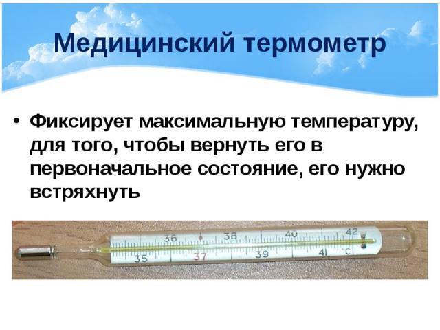 Медицинский термометр Фиксирует максимальную температуру, для того, чтобы вернуть его в первоначальное состояние, его нужно встряхнуть