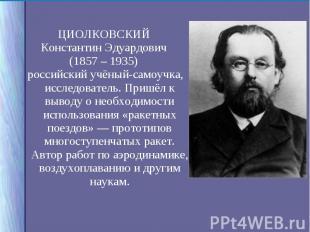 ЦИОЛКОВСКИЙ ЦИОЛКОВСКИЙ Константин Эдуардович (1857 – 1935) российский учёный-са