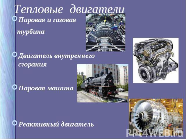 Паровая и газовая Паровая и газовая турбина Двигатель внутреннего сгорания Паровая машина Реактивный двигатель