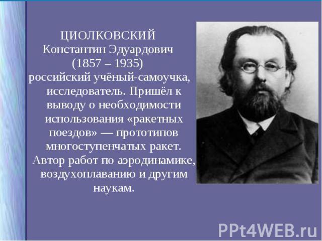 ЦИОЛКОВСКИЙ ЦИОЛКОВСКИЙ Константин Эдуардович (1857 – 1935) российский учёный-самоучка, исследователь. Пришёл к выводу о необходимости использования «ракетных поездов» — прототипов многоступенчатых ракет. Автор работ по аэродинамике, воздухоплаванию…