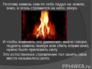 Поэтому камень сам по себе падал на землю, вниз, а огонь стремился на небо, ввер