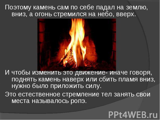 Поэтому камень сам по себе падал на землю, вниз, а огонь стремился на небо, вверх. Поэтому камень сам по себе падал на землю, вниз, а огонь стремился на небо, вверх. И чтобы изменить это движение- иначе говоря, поднять камень наверх или сбить пламя …