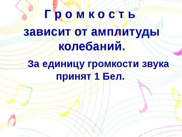 Г р о м к о с т ь зависит от амплитуды колебаний. За единицу громкости звука принят 1 Бел.
