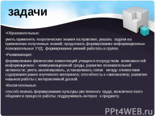 •Образовательные: •Образовательные: уметь применять теоретические знания на прак