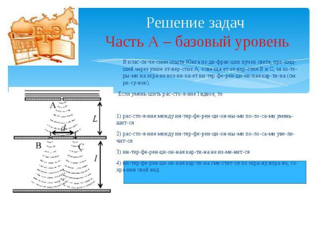 Решение задач Часть А – базовый уровень В классическом опыте Юнга по дифракции пучок света, прошедший через узкое отверстие А, освещает отверстия В и С, за которыми на э…