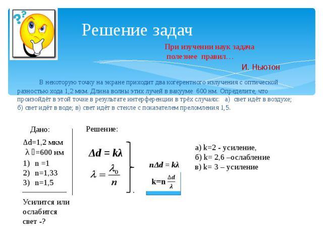 Решение задач В некоторую точку на экране приходит два когерентного излучения с оптической разностью хода 1,2 мкм. Длина волны этих лучей в вакууме 600 нм. Определите, что произойдёт в этой точке в результате интерференции в трёх случаях: а) свет ид…