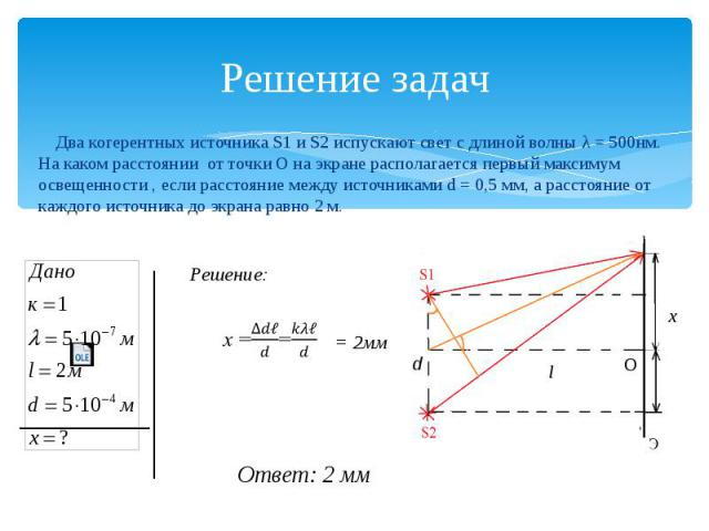 Решение задач Два когерентных источника S1 и S2 испускают свет с длиной волны λ = 500нм. На каком расстоянии от точки О на экране располагается первый максимум освещенности , если расстояние между источниками d = 0,5 мм, а расстояние от каждого исто…