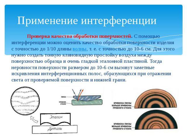 Применение интерференции Проверка качества обработки поверхностей.С помощью интерференции можно оценить качество обработки поверхности изделия с точностью до 1/10 длиныволны, т. е. с точностью до 10-6см. Для этого нужно создать тон…