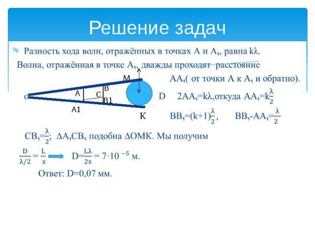 Решение задач Разность хода волн, отражённых в точках А и А₁, равна kλ. Волна, отражённая в точке А₁, дважды проходят расстояние М АА₁( от точки А к А₁ и обратно). о D 2АА₁=kλ,откуда АА₁=k К ВВ₁=(k+1) ВВ₁-АА₁= СВ₁=; ∆А₁СВ₁ подобна ∆ОМК. Мы получим =…