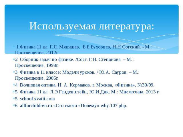 Используемая литература: 1.Физика 11 кл. Г.Я. Мякишев, Б.Б.Буховцев, Н.Н.Сотский, - М.: Просвещение, 2012г. 2. Сборник задач по физике. /Сост. Г.Н. Степонова. – М.: Просвещение, 1998г. 3. Физика в 11 классе: Модели уроков. / Ю.А. Сауров. – М.:…