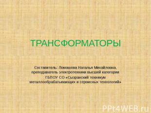 ТРАНСФОРМАТОРЫ Составитель: Ломашова Наталья Михайловна, преподаватель электроте