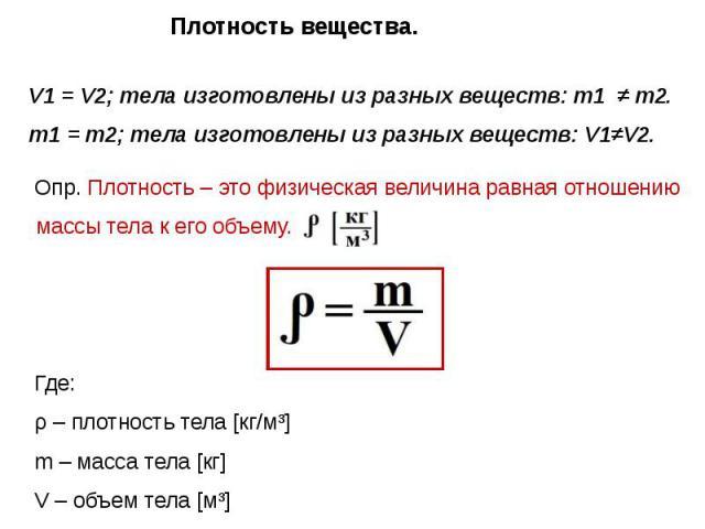 Плотность вещества. V1 = V2; тела изготовлены из разных веществ: m1 ≠ m2. m1 = m2; тела изготовлены из разных веществ: V1≠V2. Опр. Плотность – это физическая величина равная отношению массы тела к его объему. Где: ρ – плотность тела [кг/м³] m – масс…