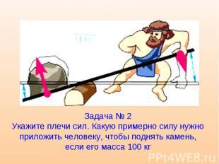 Задача № 2 Укажите плечи сил. Какую примерно силу нужно приложить человеку, чтоб