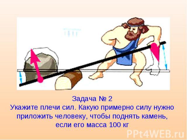 Задача № 2 Укажите плечи сил. Какую примерно силу нужно приложить человеку, чтобы поднять камень, если его масса 100 кг