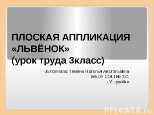 ПЛОСКАЯ АППЛИКАЦИЯ «ЛЬВЁНОК» (урок труда 3класс) Выполнила: Тимина Наталья Анато
