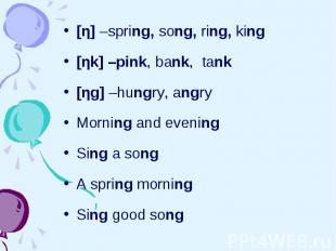 [η] –spring, song, ring, king [η] –spring, song, ring, king [ηk] –pink, bank, ta