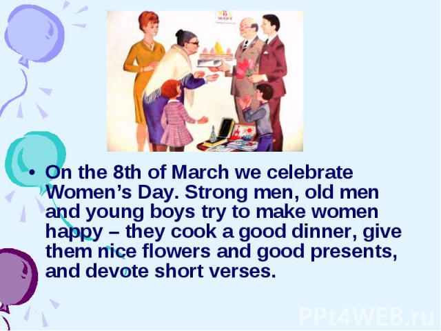 On the 8th of March we celebrate Women's Day. Strong men, old men and young boys try to make women happy – they cook a good dinner, give them nice flowers and good presents, and devote short verses. On the 8th of March we celebrate Women's Day. Stro…