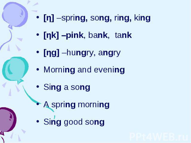 [η] –spring, song, ring, king [η] –spring, song, ring, king [ηk] –pink, bank, tank [ηg] –hungry, angry Morning and evening Sing a song A spring morning Sing good song