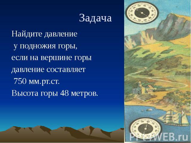 Задача Найдите давление у подножия горы, если на вершине горы давление составляет 750 мм.рт.ст. Высота горы 48 метров.