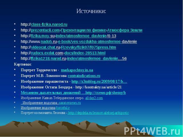 Источники: http://class-fizika.narod.ru http://prezentacii.com›Презентации по физике›Атмосфера Земли http://fizika.moy.su›index/atmosfernoe_davlenie/0-13 http://www.nado5.ru›e-book/ves-vozdukha-atmosfernoe-davlenie http://videocat.…