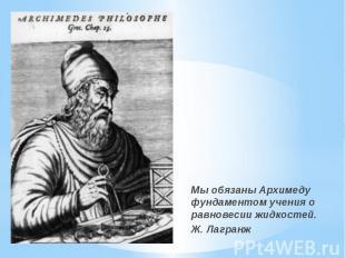 Мы обязаны Архимеду фундаментом учения о равновесии жидкостей. Мы обязаны Архиме