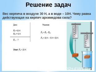 Решение задач Вес кирпича в воздухе 30 Н, а в воде – 10Н. Чему равна действующая