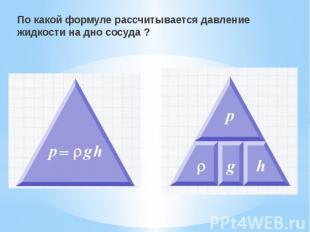 По какой формуле рассчитывается давление жидкости на дно сосуда ? По какой форму