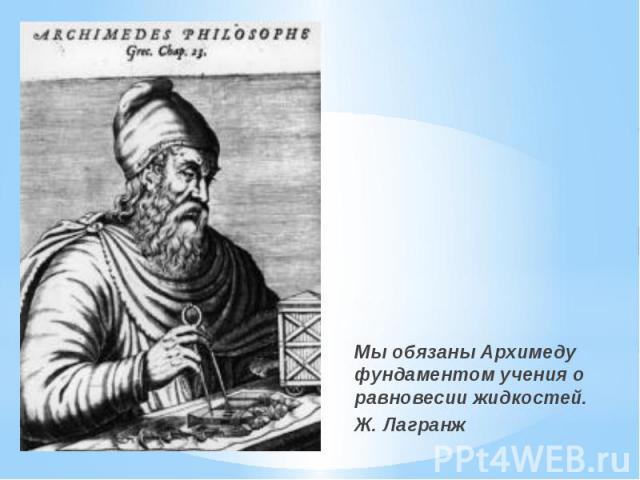 Мы обязаны Архимеду фундаментом учения о равновесии жидкостей. Мы обязаны Архимеду фундаментом учения о равновесии жидкостей. Ж. Лагранж