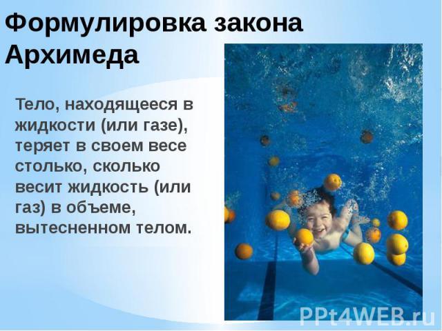 Формулировка закона Архимеда Тело, находящееся в жидкости (или газе), теряет в своем весе столько, сколько весит жидкость (или газ) в объеме, вытесненном телом.