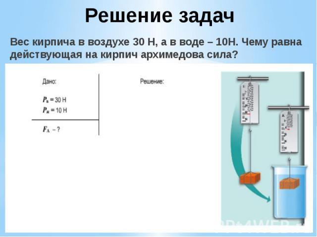 Решение задач Вес кирпича в воздухе 30 Н, а в воде – 10Н. Чему равна действующая на кирпич архимедова сила?