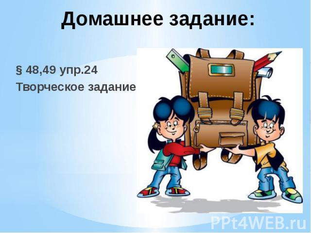 Домашнее задание: § 48,49 упр.24 Творческое задание
