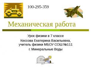 Механическая работа Урок физики в 7 классе Кессова Екатерина Васильевна, учитель