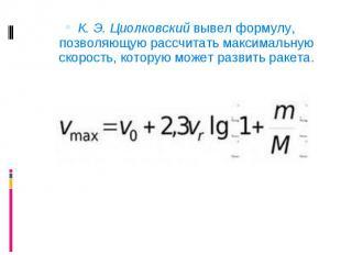 К. Э. Циолковский вывел формулу, позволяющую рассчитать максимальную скорость, к