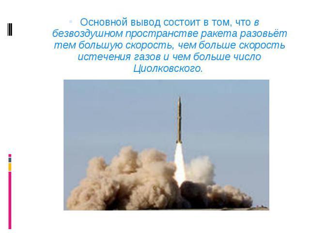 Основной вывод состоит в том, что в безвоздушном пространстве ракета разовьёт тем большую скорость, чем больше скорость истечения газов и чем больше число Циолковского. Основной вывод состоит в том, что в безвоздушном пространстве ракета разовьёт те…