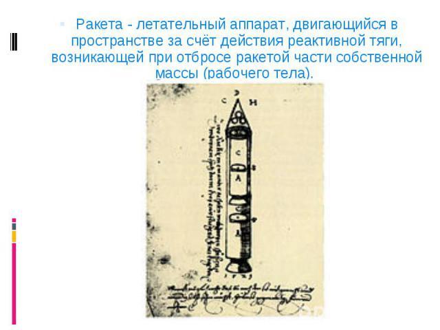 Ракета - летательный аппарат, двигающийся в пространстве за счёт действия реактивной тяги, возникающей при отбросе ракетой части собственной массы (рабочего тела). Ракета - летательный аппарат, двигающийся в пространстве за счёт действия реактивной …