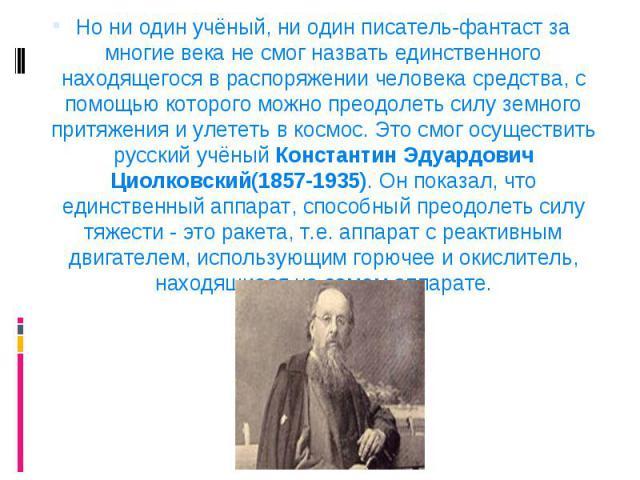 Но ни один учёный, ни один писатель-фантаст за многие века не смог назвать единственного находящегося в распоряжении человека средства, с помощью которого можно преодолеть силу земного притяжения и улететь в космос. Это смог осуществить русский учён…
