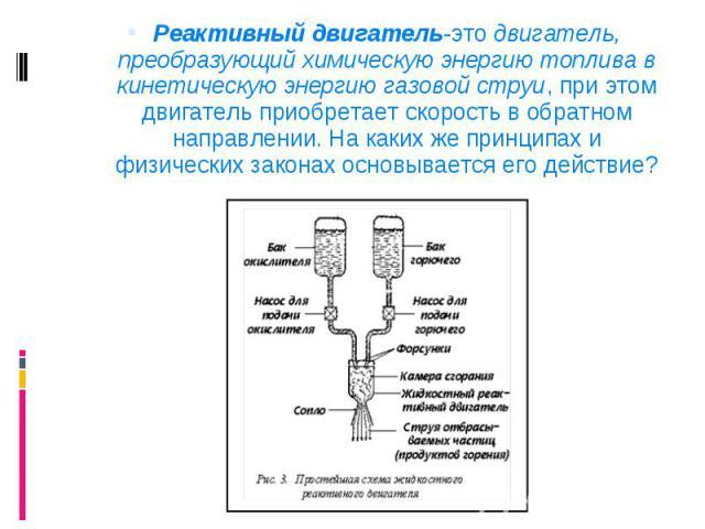 Реактивный двигатель-это двигатель, преобразующий химическую энергию топлива в кинетическую энергию газовой струи, при этом двигатель приобретает скорость в обратном направлении. На каких же принципах и физических законах основывается его действие? …