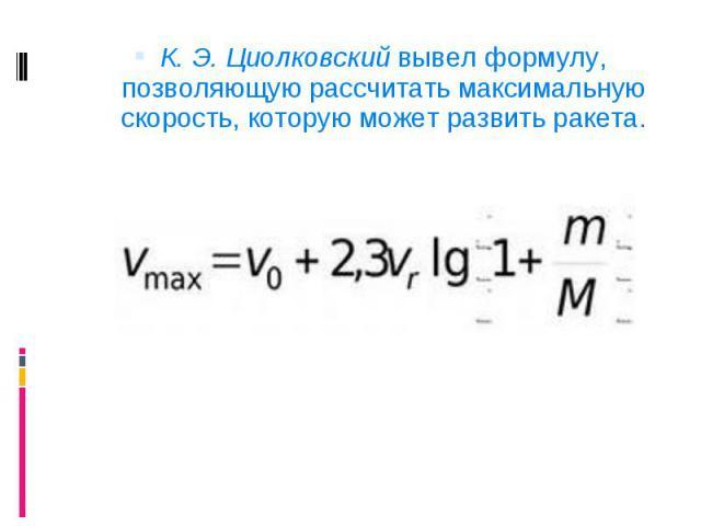 К. Э. Циолковский вывел формулу, позволяющую рассчитать максимальную скорость, которую может развить ракета. К. Э. Циолковский вывел формулу, позволяющую рассчитать максимальную скорость, которую может развить ракета.